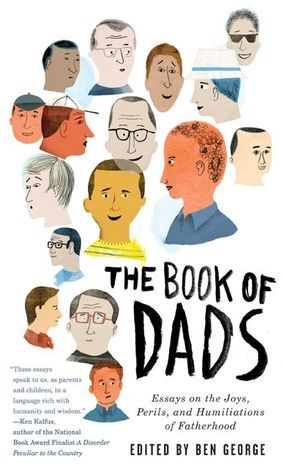 The Book of Dads: Essays on the Joys, Perils, and Humiliations of Fatherhood  by  Ben Fountain