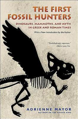 The First Fossil Hunters: Dinosaurs, Mammoths, and Myth in Greek and Roman Times Adrienne Mayor