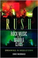 Rush, Rock Music, and the Middle Class: Dreaming in Middletown  by  Christopher J. McDonald