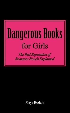 Dangerous Books For Girls: The Bad Reputation Of Romance Novels Explained Maya Rodale