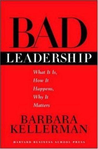 Bad Leadership: What It Is, How It Happens, Why It Matters Barbara Kellerman