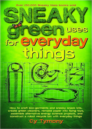 Sneaky Green Uses for Everyday Things: How to Craft Eco-Garments and Sneaky Snack Kits, Create Green Cleaners, Remake Paper into Flying Toys, Assemble ... a Robot Recycle Bin with Everyday Things Cy Tymony
