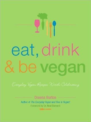 Eat, Drink and Be Vegan: Everyday Vegan Recipes Worth Celebrating  by  Dreena Burton