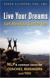 Live Your Dreams... Let Reality Catch Up: NLP and Common Sense for Coaches, Managers and You  by  Roger Ellerton