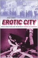 Erotic City: Sexual Revolutions and the Making of Modern San Francisco Josh Sides