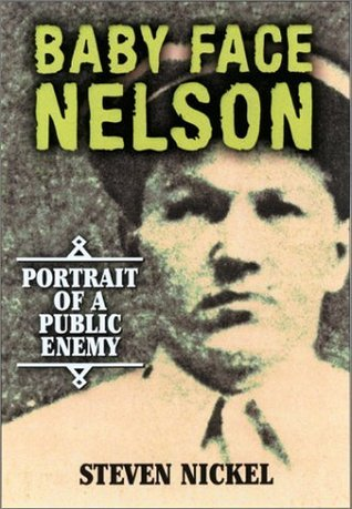 Baby Face Nelson: Portrait of a Public Enemy Steven Nickel