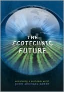 The Ecotechnic Future: Envisioning a Post-Peak World John Michael Greer