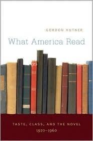 What America Read: Taste, Class, and the Novel, 1920-1960 Gordon Hutner