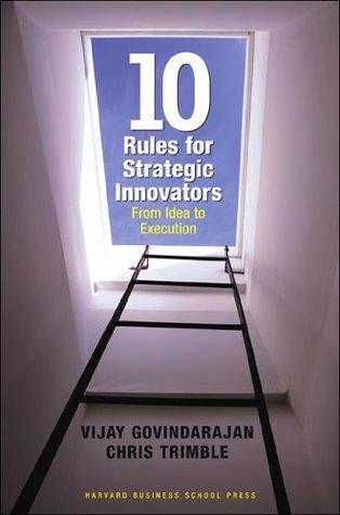 Ten Rules for Strategic Innovators: From Idea to Execution Vijay Govindarajan