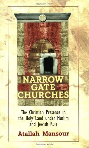 Narrow Gate Churches: The Christian Presence in the Holy Land Under Muslim and Jewish Rule Atallah Mansour