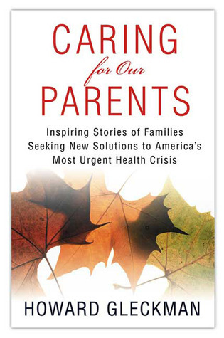 Caring for Our Parents: Inspiring Stories of Families Seeking New Solutions to Americas Most Urgent Health Crisis  by  Howard Gleckman