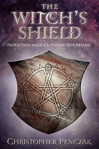 The Witchs Shield: Protection Magick and Psychic Self-Defense Christopher Penczak