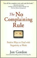 The No Complaining Rule: Positive Ways to Deal with Negativity at Work Jon Gordon