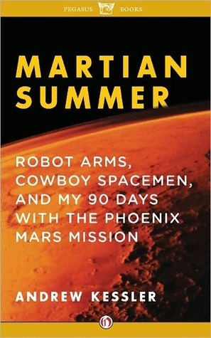 Martian Summer: Robot Arms, Cowboy Spacemen, and My 90 Days with the Phoenix Mars Mission  by  Andrew Kessler