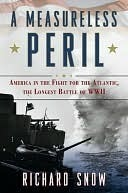 A Measureless Peril: America in the Fight for the Atlantic, the Longest Battle of World War II  by  Richard Snow