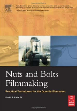 Nuts and Bolts Filmmaking: Practical Techniques for the Guerilla Filmmaker Dan Rahmel
