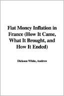 Fiat Money Inflation in France, How It Came, What It Brought, And How It Ended  by  Andrew Dickson White