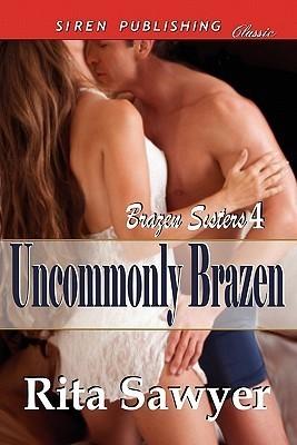 Uncommonly Brazen (Brazen Sisters, #4) Rita Sawyer
