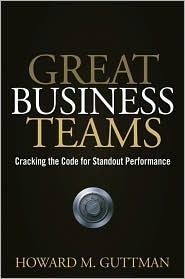 Great Business Teams: Cracking the Code for Standout Performance  by  Howard M. Guttman