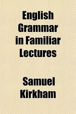 English Grammar in Familiar Lectures (1834 : a Facsimile Reproduction With An Introduction By Charlotte Downey)  by  Samuel Kirkham