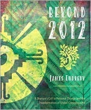 Beyond 2012: A Shamans Call to Personal Change and the Transformation of Global Consciousness James Endredy