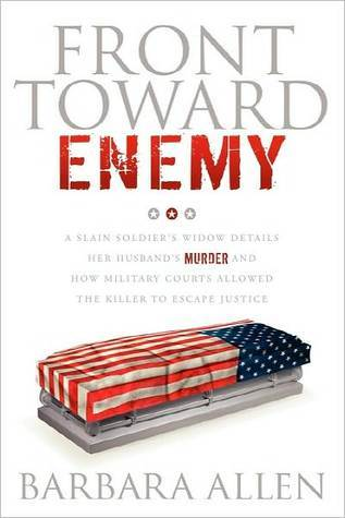 Front Toward Enemy: A Slain Soldiers Widow Details Her Husbands Murder and How Military Courts Allowed the Killer to Escape Justice  by  Barbara  Allen