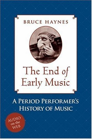 The End of Early Music: A Period Performers History of Music for the Twenty-First Century Bruce Haynes