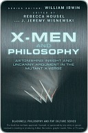 X-Men and Philosophy: Astonishing Insight and Uncanny Argument in the Mutant X-Verse (The Blackwell Philosophy and Pop Culture Series) William Irwin