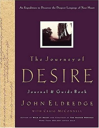 The Journey of Desire Journal and Guidebook: An Expedition to Discover the Deepest Longings of Your Heart  by  John Eldredge