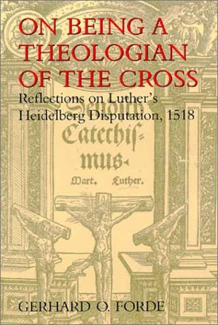 On Being a Theologian of the Cross: Reflections on Luthers Heidelberg Disputation, 1518  by  Gerhard O. Forde