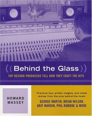 Behind the Glass: Top Record Producers Tell How They Craft the Hits  by  Howard Massey