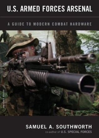 U.S. Armed Forces Arsenal: A Guide To Modern Combat Hardware  by  Samuel A. Southworth