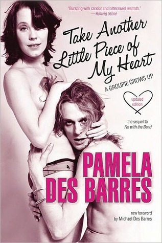 Take Another Little Piece of My Heart: A Groupie Grows Up Pamela Des Barres