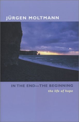 In the End--The Beginning: The Life of Hope Jürgen Moltmann