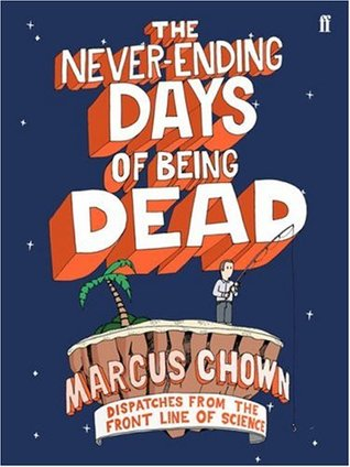 The Never-Ending Days of Being Dead: Dispatches from the Front Line of Science Marcus Chown