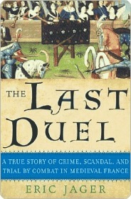 The Last Duel: A True Story of Crime, Scandal, and Trial Combat in Medieval France by Eric Jager