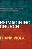 Reimagining Church: Pursuing the Dream of Organic Christianity Frank Viola