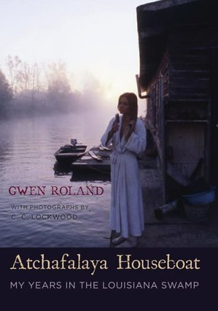 Atchafalaya Houseboat: My Years in the Louisiana Swamp  by  Gwen Roland