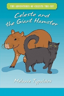 The Adventures Of Celeste The Cat: Celeste And The Giant Hamster  by  Melanie Typaldos