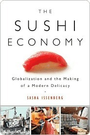 The Sushi Economy: Globalization and the Making of a Modern Delicacy  by  Sasha Issenberg