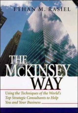 The McKinsey Way: Using the Techniques of the Worlds Top Strategic Consultants to Help You and Your Business  by  Ethan M. Rasiel