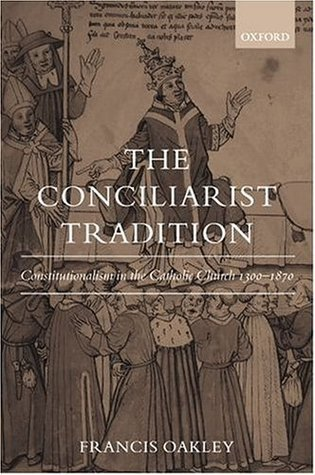 The Conciliarist Tradition: Constitutionalism in the Catholic Church 1300-1870 Francis Oakley