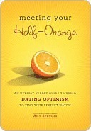 Meeting Your Half-Orange: An Utterly Upbeat Guide to Using Dating Optimism to Find Your Perfect Match Amy   Spencer