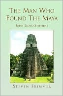 The Man Who Found The Maya Steven Frimmer