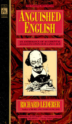 Anguished English: An Anthology of Accidental Assaults Upon Our Language  by  Richard Lederer
