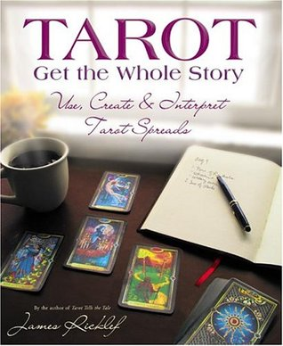 Tarot: Get The Whole Story: Use, Create & Interpret Tarot Spreads  by  James Ricklef