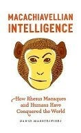 Macachiavellian Intelligence: How Rhesus Macaques and Humans Have Conquered the World Dario Maestripieri