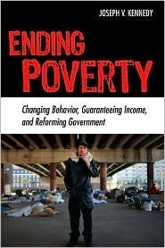 Ending Poverty: Changing Behavior, Guaranteeing Income, and Transforming Government Joseph V. Kennedy