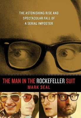 The Man in the Rockefeller Suit: The Astonishing Rise and Spectacular Fall of a Serial Imposter Mark Seal