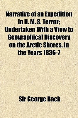 Narrative Of The Arctic Land Expedition To The Mouth Of The Great Fish River, And Along The Shores Of The Arctic Ocean, In The Years 1833, 1834, And 1835 George Back